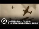 Нормандия Неман В небесах мы летали одних Телеканал История