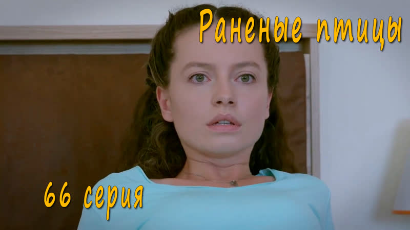 Турецкий сериал Раненые птицы 66 серия русская озвучка
