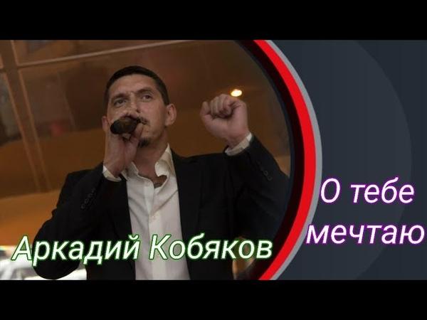 Аркадий Кобяков О тебе мечтаю
