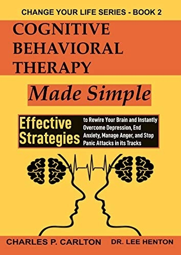 Cognitive Behavioral Therapy Made Simple Effective Strategies to Rewire Your Brain and Instantly Overcome Depression End An