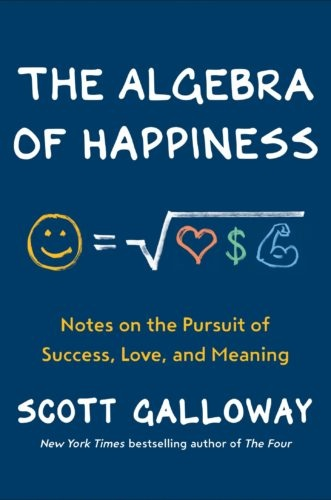 The Algebra Of Happiness Notes on the Pursuit of Success, Love, and Meaning by Scott Galloway