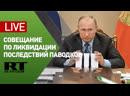 Путин участвует в совещании по вопросам ликвидации последствий паводков в России — LIVE