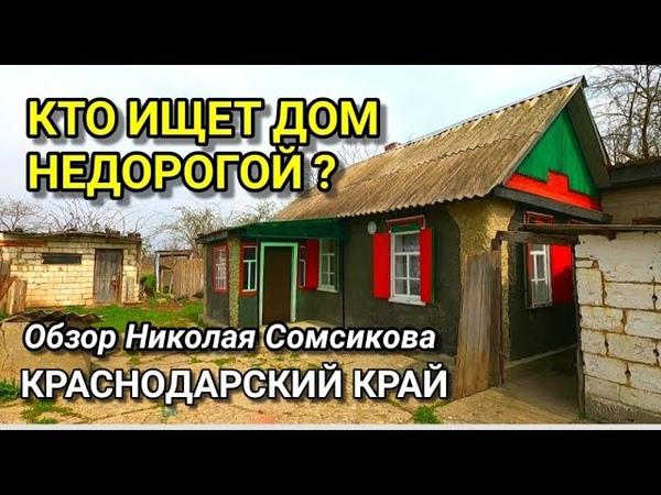 КТО ПРОСИЛ ПОКАЗАТЬ ДЕШЕВЫЙ ДОМ В КРАСНОДАРСКОМ КРАЕ Обзор недвижимости от Николая Сомсикова
