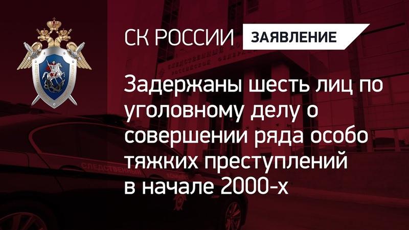 Задержаны шесть лиц по уголовному делу о совершении ряда особо тяжких преступлений в начале 2000 х