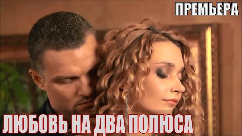 ЭТО должны все увидеть ЛЮБОВЬ НА ДВА ПОЛЮСА Мелодрамы русские фильмы HD