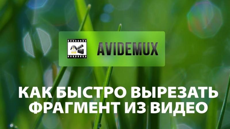 Как быстро вырезать фрагмент из видео Avidemux