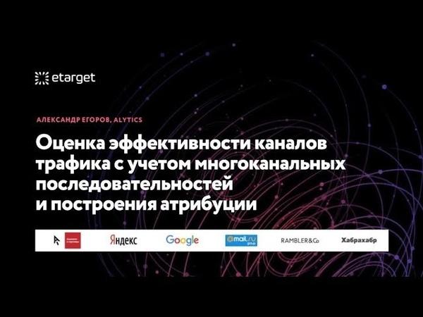 ETarget 2018 - Оценка эффективности каналов трафика - Александр Егоров