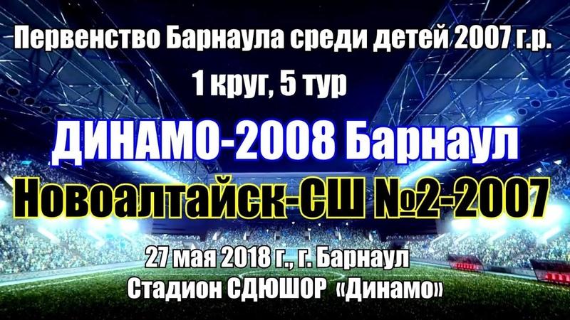 Первенство Барнаула 8. Динамо-2008 (Барнаул) - Новоалтайск-СШ №2-2007 (Новоалтайск)(27.05.2018)