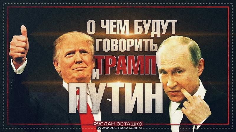 О чем будут говорить Трамп и Путин (Руслан Осташко) » Freewka.com - Смотреть онлайн в хорощем качестве