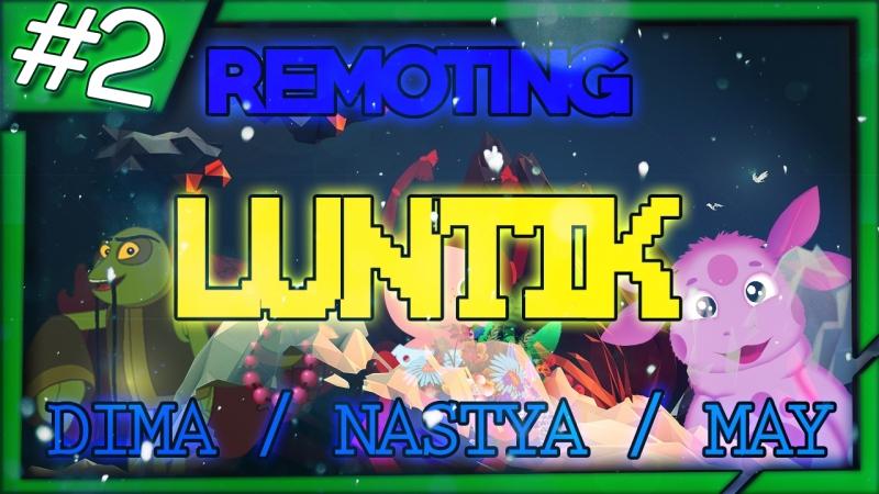 ЛУНТИК | REMOTING 2 | Дима / Настя / May | 18