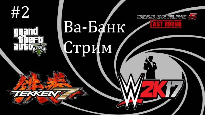 Ва-Банк Стрим 2 - GTA 5, Tekken 7, WWE2K17 и DOA5