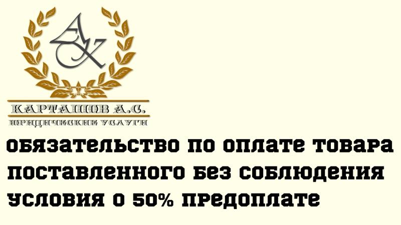 обязательство по оплате товара поставленного без соблюдения условия о 50% предоплате