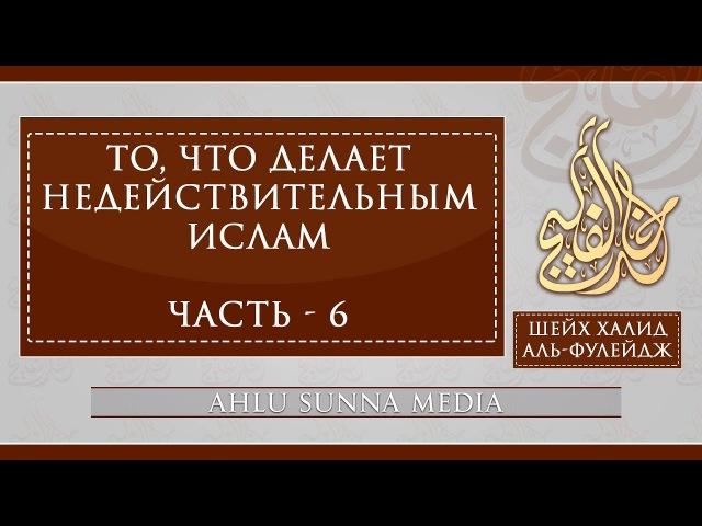 Шейх Халид Аль-Фулейдж - То, что делает Ислам недействительным (6/7)