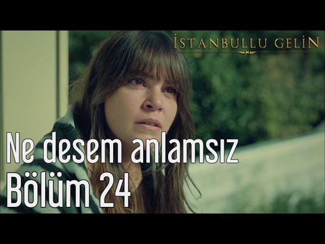 İstanbullu Gelin 24. Bölüm - Ne Desem Anlamsız
