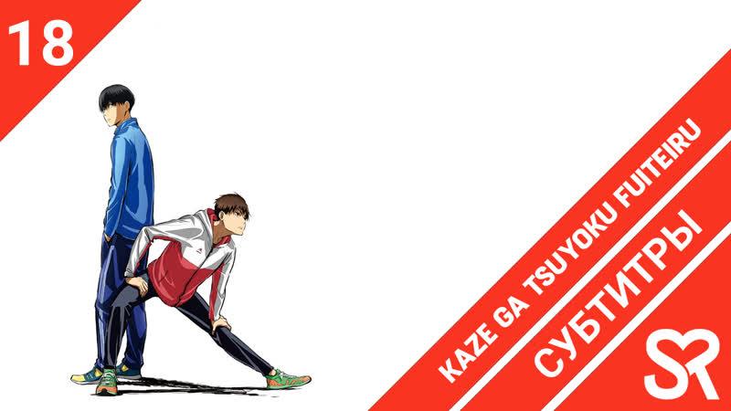 [субтитры | 18 серия] Kaze ga Tsuyoku Fuiteiru / Почувствуй ветер | by Akira shika2009 | SovetRomantica