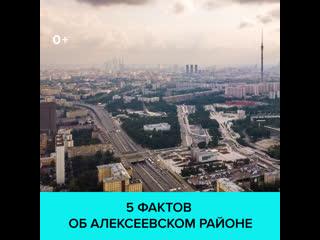 5 фактов об Алексеевском районе  Москва 24