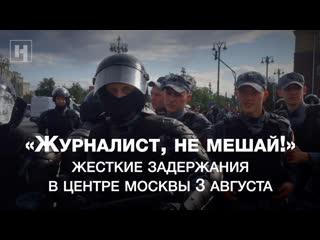 Журналист, не мешай! Видео жестких задержаний в центре Москвы 3 августа