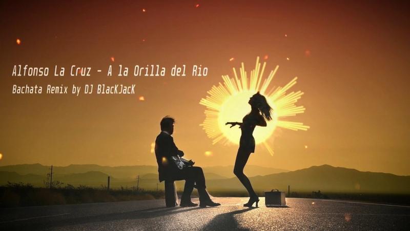 Alfonso La Cruz - A la Orilla del Rio (Bachata Remix by DJ BlacKJacK)